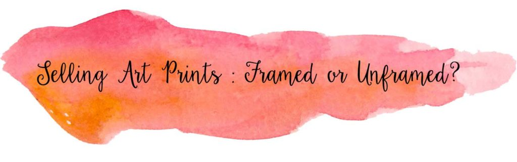 Selling Art Prints : Framed or Unframed; Is it better to sell artwork framed or unframed; A discussion on whether framed or unframed prints are more cost effective to sell.
